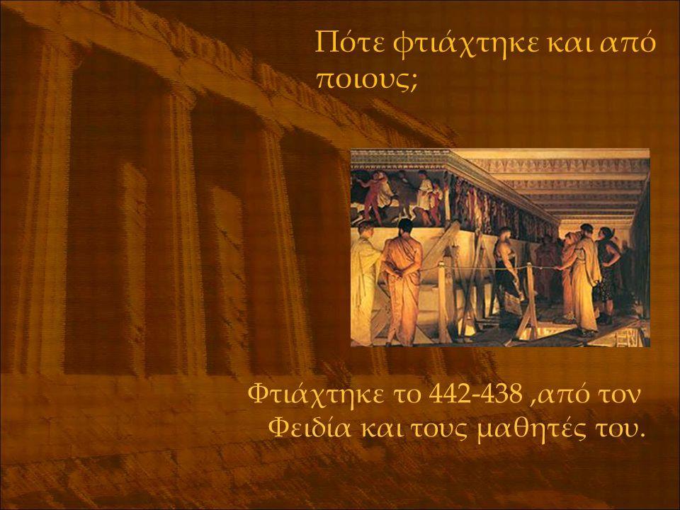 Πότε φτιάχτηκε και από ποιους; Φτιάχτηκε το 442-438,από τον Φειδία και τους μαθητές του.