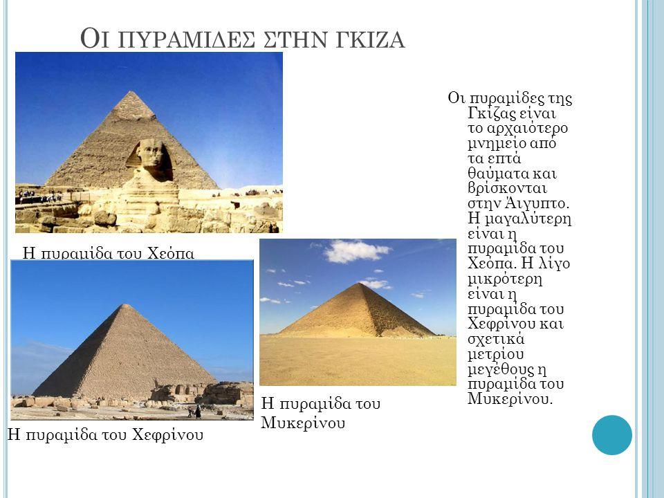 Ο Ι ΠΥΡΑΜΙΔΕΣ ΣΤΗΝ ΓΚΙΖΑ Οι πυραμίδες της Γκίζας είναι το αρχαιότερο μνημείο από τα επτά θαύματα και βρίσκονται στην Άιγυπτο. Η μαγαλύτερη είναι η πυρ