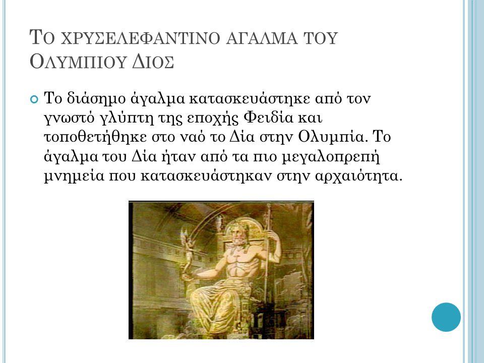 Τ Ο ΧΡΥΣΕΛΕΦΑΝΤΙΝΟ ΑΓΑΛΜΑ ΤΟΥ Ο ΛΥΜΠΙΟΥ Δ ΙΟΣ Το διάσημο άγαλμα κατασκευάστηκε από τον γνωστό γλύπτη της εποχής Φειδία και τοποθετήθηκε στο ναό το Δία