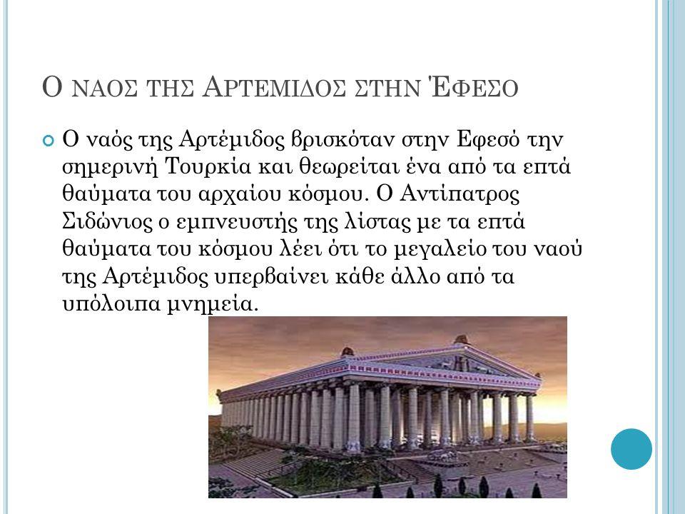 Ο ΝΑΟΣ ΤΗΣ Α ΡΤΕΜΙΔΟΣ ΣΤΗΝ Έ ΦΕΣΟ Ο ναός της Αρτέμιδος βρισκόταν στην Εφεσό την σημερινή Τουρκία και θεωρείται ένα από τα επτά θαύματα του αρχαίου κόσ