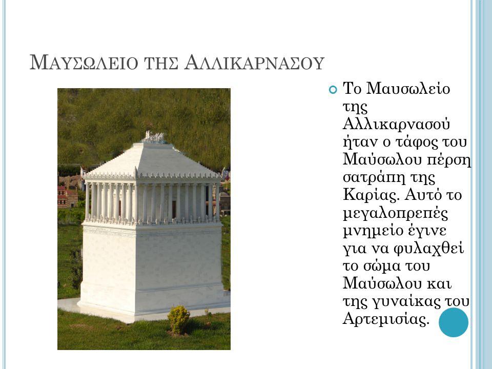 Μ ΑΥΣΩΛΕΙΟ ΤΗΣ Α ΛΛΙΚΑΡΝΑΣΟΥ Το Μαυσωλείο της Αλλικαρνασού ήταν ο τάφος του Μαύσωλου πέρση σατράπη της Καρίας. Αυτό το μεγαλοπρεπές μνημείο έγινε για