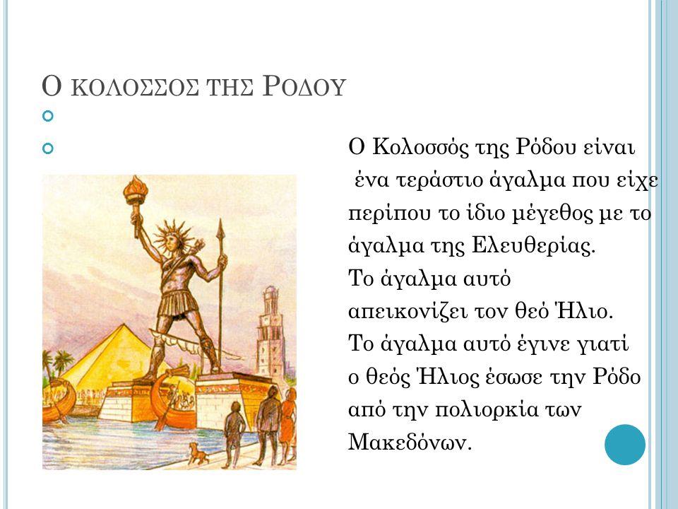 Ο ΚΟΛΟΣΣΟΣ ΤΗΣ Ρ ΟΔΟΥ Ο Κολοσσός της Ρόδου είναι ένα τεράστιο άγαλμα που είχε περίπου το ίδιο μέγεθος με το άγαλμα της Ελευθερίας. Το άγαλμα αυτό απει
