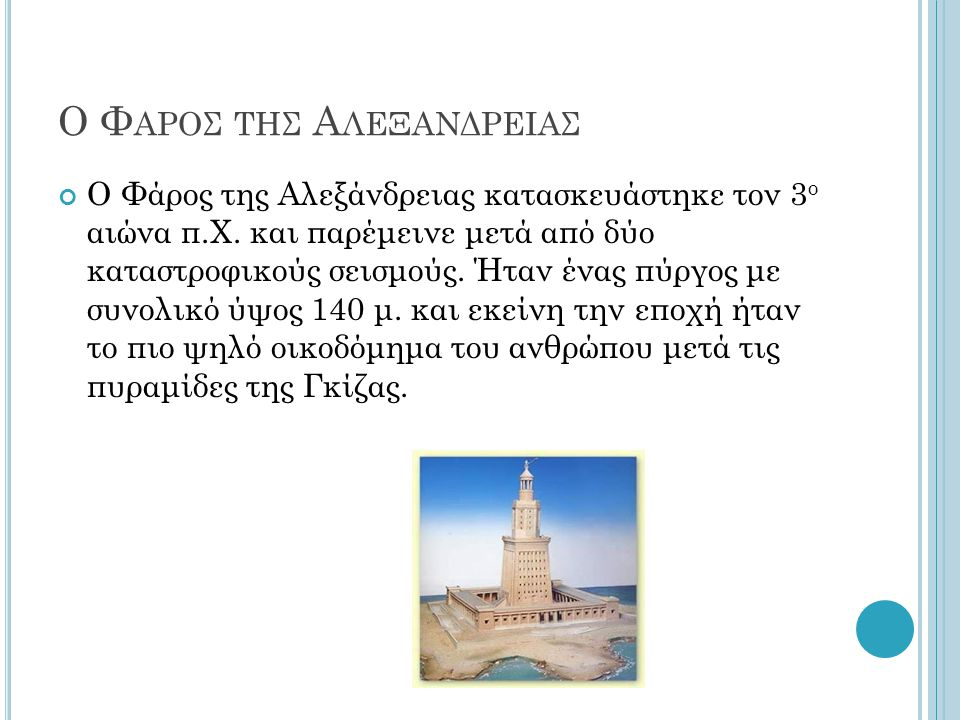 Ο Φ ΑΡΟΣ ΤΗΣ Α ΛΕΞΑΝΔΡΕΙΑΣ Ο Φάρος της Αλεξάνδρειας κατασκευάστηκε τον 3 ο αιώνα π.Χ. και παρέμεινε μετά από δύο καταστροφικούς σεισμούς. Ήταν ένας πύ