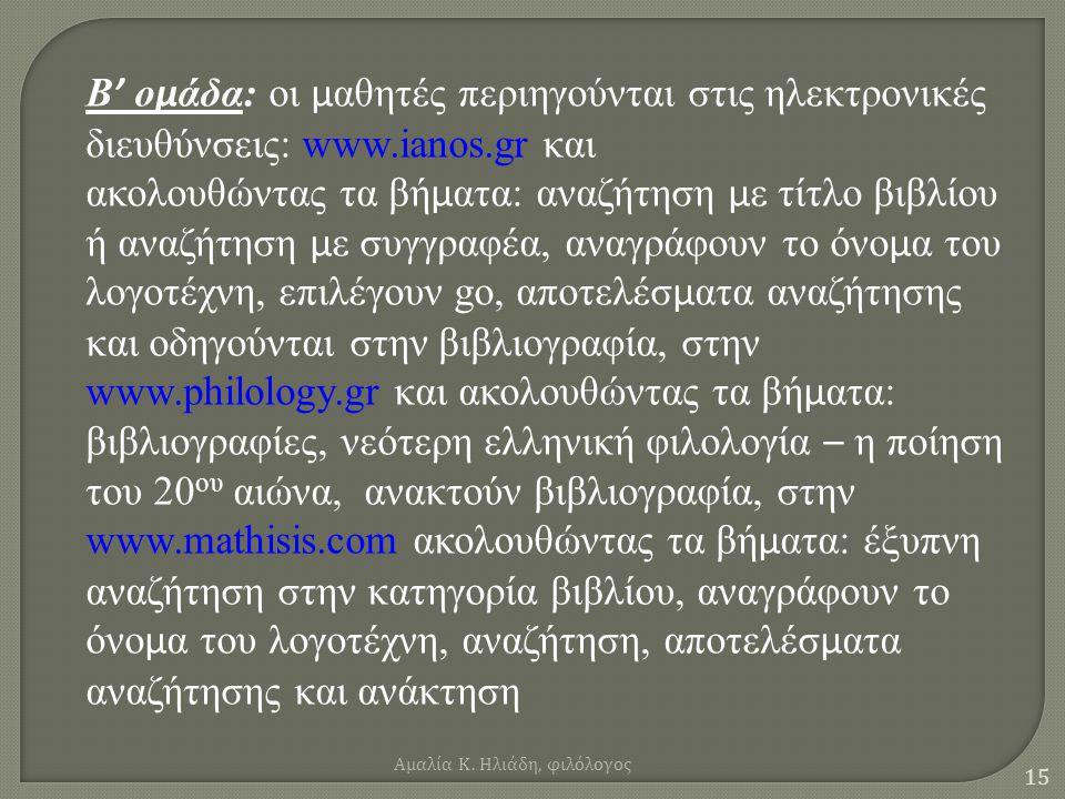 14 Α ' ο µ άδα: οι µ αθητές περιηγούνται στις ηλεκτρονικές διευθύνσεις: του Εθνικού Κέντρου Βιβλίου http://book.culture.gr και ακολουθώντας τα βή µ ατα :Εθνικό Κέντρο Βιβλίου, επιλέγουν ελληνικά, µ ετά συγγραφείς, το βιβλίο στην Ελλάδα, αρχείο ελλήνων λογοτεχνών, πληκτρολογούν τα ονό µ ατα των ποιητών και κατεβάζουν βιογραφία- εργογραφία, στην www.elogos.gr και ακολουθώντας τα βή µ ατα: στο δίκτυο - αφιερώ µ ατα σε συγγραφείς, επιλέγουν – αφιέρω µ α και βρίσκουν την εργογραφία και στοιχεία βιογραφίας, στην www.papaki.panteion.gr και ακολουθώντας τα βή µ ατα: προσφορές, επιλέγουν λογοτέχνη και καταλήγουν στην εργογραφία.