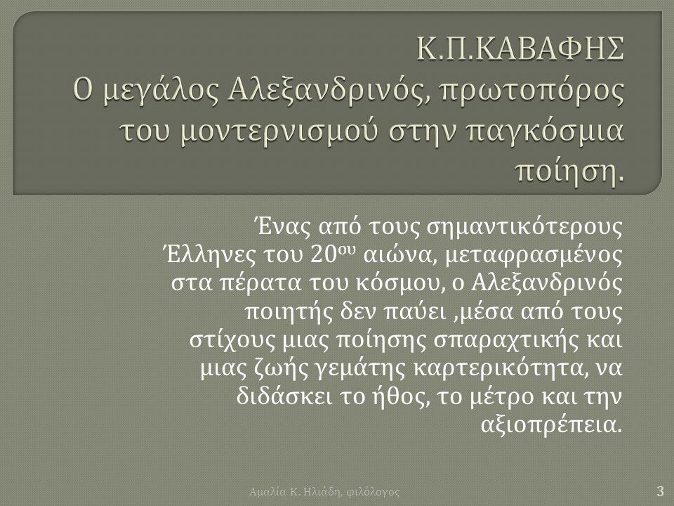 Ένας από τους σημαντικότερους Έλληνες του 20 ου αιώνα, μεταφρασμένος στα πέρατα του κόσμου, ο Αλεξανδρινός ποιητής δεν παύει, μέσα από τους στίχους μιας ποίησης σπαραχτικής και μιας ζωής γεμάτης καρτερικότητα, να διδάσκει το ήθος, το μέτρο και την αξιοπρέπεια.
