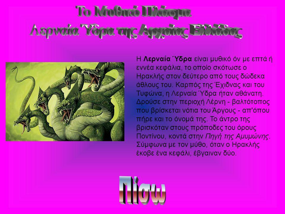 Η Λερναία Ύδρα είναι μυθικό όν με επτά ή εννέα κεφάλια, το οποίο σκότωσε ο Ηρακλής στον δεύτερο από τους δώδεκα άθλους του. Καρπός της Έχιδνας και του
