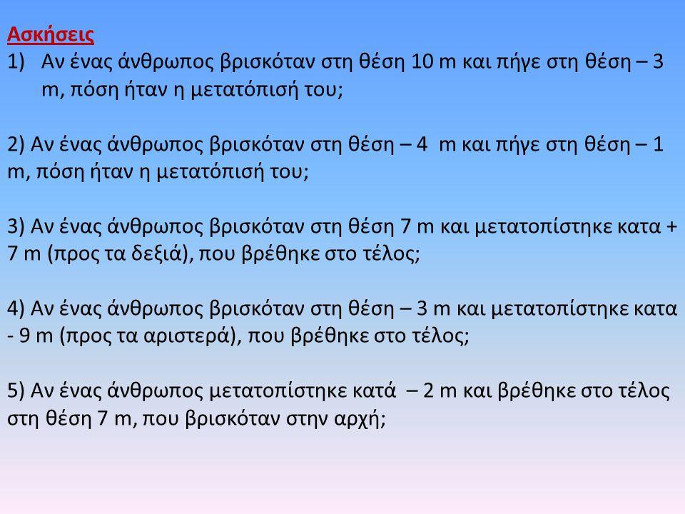 Ασκήσεις 1)Αν ένας άνθρωπος βρισκόταν στη θέση 10 m και πήγε στη θέση – 3 m, πόση ήταν η μετατόπισή του; 2) Αν ένας άνθρωπος βρισκόταν στη θέση – 4 m