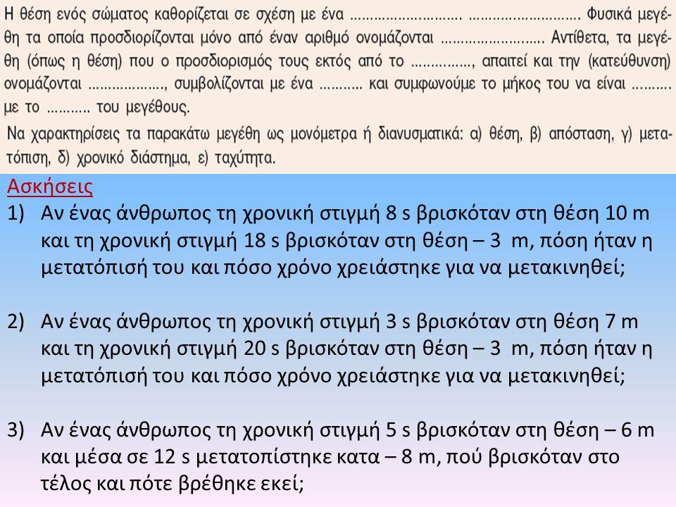 Ασκήσεις 1)Αν ένας άνθρωπος τη χρονική στιγμή 8 s βρισκόταν στη θέση 10 m και τη χρονική στιγμή 18 s βρισκόταν στη θέση – 3 m, πόση ήταν η μετατόπισή