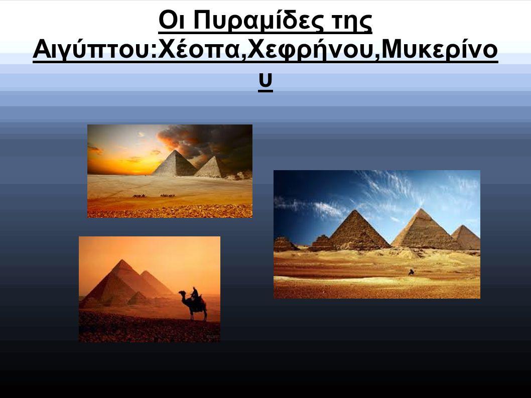 Οι Πυραμίδες της Αιγύπτου:Xέοπα,Χεφρήνου,Μυκερίνο υ