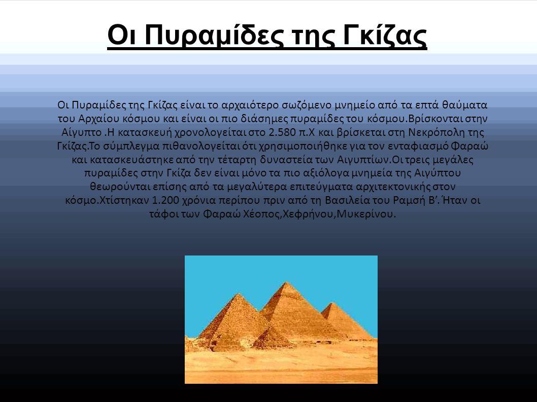 Οι Πυραμίδες της Γκίζας Οι Πυραμίδες της Γκίζας είναι το αρχαιότερο σωζόμενο μνημείο από τα επτά θαύματα του Αρχαίου κόσμου και είναι οι πιο διάσημες πυραμίδες του κόσμου.Βρίσκονται στην Αίγυπτο.Η κατασκευή χρονολογείται στο 2.580 π.Χ και βρίσκεται στη Νεκρόπολη της Γκίζας.Το σύμπλεγμα πιθανολογείται ότι χρησιμοποιήθηκε για τον ενταφιασμό Φαραώ και κατασκευάστηκε από την τέταρτη δυναστεία των Αιγυπτίων.Οι τρεις μεγάλες πυραμίδες στην Γκίζα δεν είναι μόνο τα πιο αξιόλογα μνημεία της Αιγύπτου θεωρούνται επίσης από τα μεγαλύτερα επιτεύγματα αρχιτεκτονικής στον κόσμο.Χτίστηκαν 1.200 χρόνια περίπου πριν από τη Βασιλεία του Ραμσή Β'.