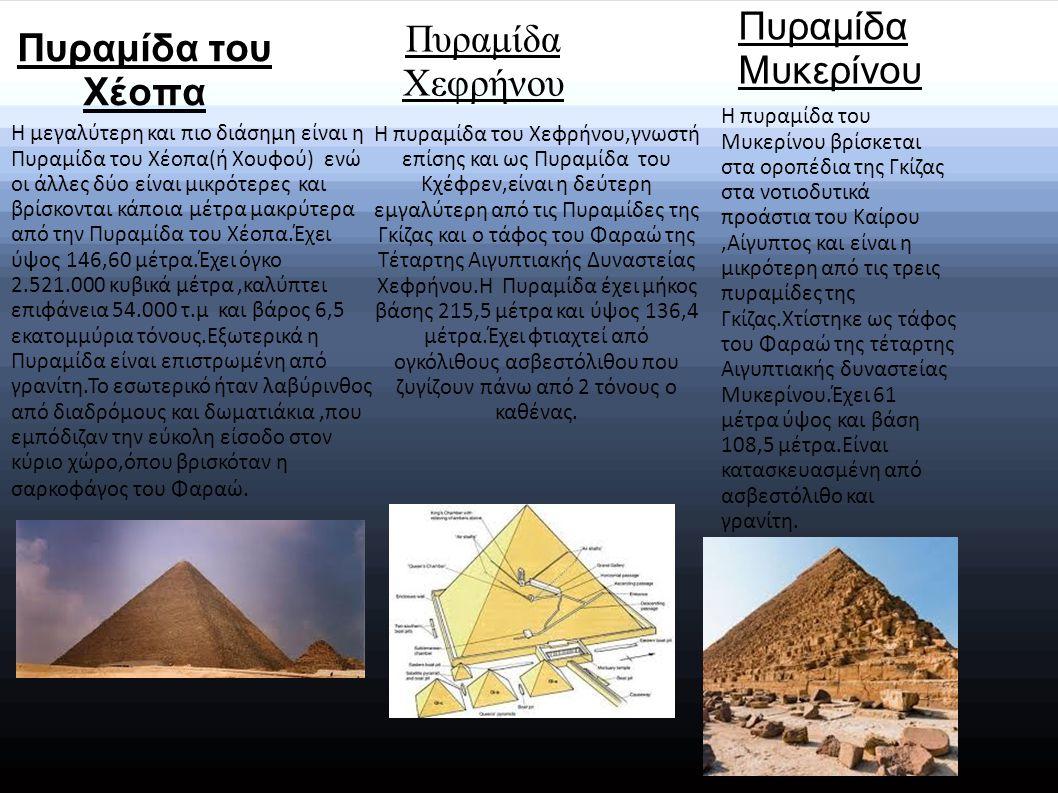 Πυραμίδα του Χέοπα Η μεγαλύτερη και πιο διάσημη είναι η Πυραμίδα του Χέοπα(ή Χουφού) ενώ οι άλλες δύο είναι μικρότερες και βρίσκονται κάποια μέτρα μακρύτερα από την Πυραμίδα του Χέοπα.Έχει ύψος 146,60 μέτρα.Έχει όγκο 2.521.000 κυβικά μέτρα,καλύπτει επιφάνεια 54.000 τ.μ και βάρος 6,5 εκατομμύρια τόνους.Εξωτερικά η Πυραμίδα είναι επιστρωμένη από γρανίτη.Το εσωτερικό ήταν λαβύρινθος από διαδρόμους και δωματιάκια,που εμπόδιζαν την εύκολη είσοδο στον κύριο χώρο,όπου βρισκόταν η σαρκοφάγος του Φαραώ.