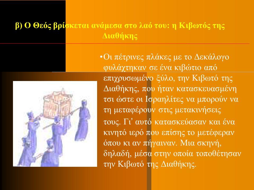 β) Ο Θεός βρίσκεται ανάμεσα στο λαό του: η Κιβωτός της Διαθήκης Οι πέτρινες πλάκες με το Δεκάλογο φυλάχτηκαν σε ένα κιβώτιο από επιχρυσωμένο ξύλο, την