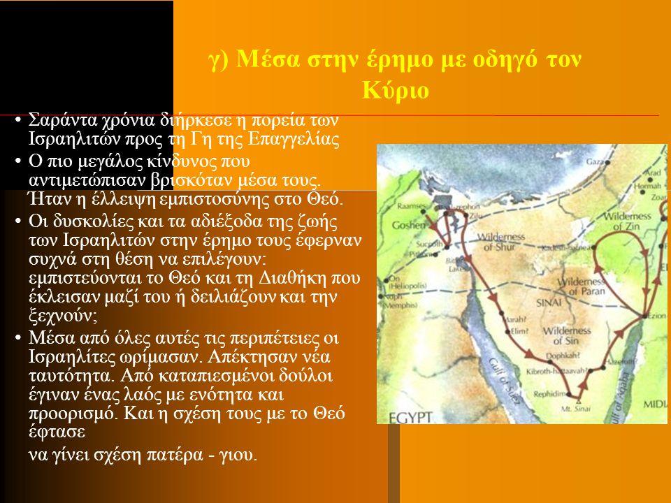 γ) Μέσα στην έρημο με οδηγό τον Κύριο Σαράντα χρόνια διήρκεσε η πορεία των Ισραηλιτών προς τη Γη της Επαγγελίας Ο πιο μεγάλος κίνδυνος που αντιμετώπισ