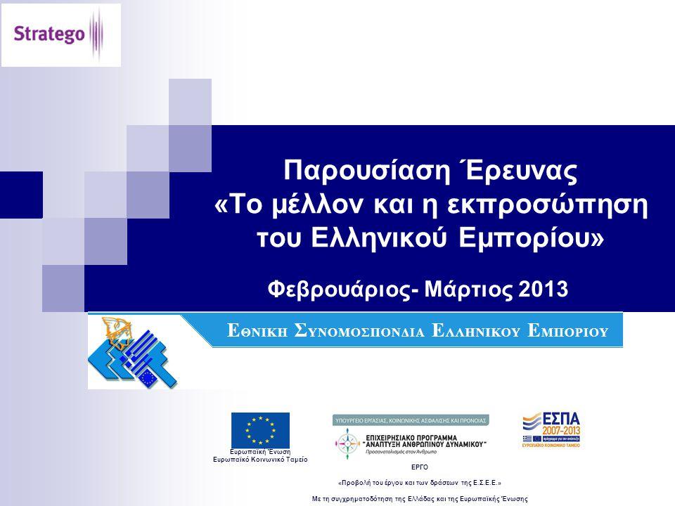 Ευρωπαϊκή Ένωση Ευρωπαϊκό Κοινωνικό Ταμείο ΕΡΓΟ «Προβολή του έργου και των δράσεων της Ε.Σ.Ε.Ε.» Με τη συγχρηματοδότηση της Ελλάδας και της Ευρωπαϊκής Ένωσης Παρουσίαση Έρευνας «Το μέλλον και η εκπροσώπηση του Ελληνικού Εμπορίου» Φεβρουάριος- Μάρτιος 2013