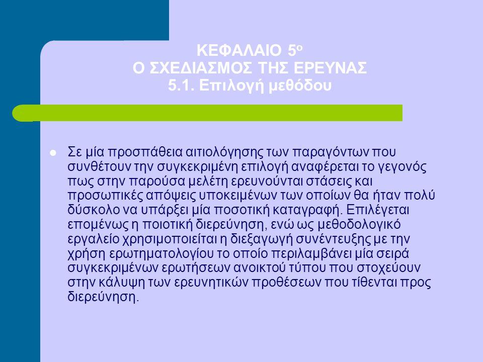 ΚΕΦΑΛΑΙΟ 5 ο Ο ΣΧΕΔΙΑΣΜΟΣ ΤΗΣ ΕΡΕΥΝΑΣ 5.1. Επιλογή μεθόδου Σε μία προσπάθεια αιτιολόγησης των παραγόντων που συνθέτουν την συγκεκριμένη επιλογή αναφέρ