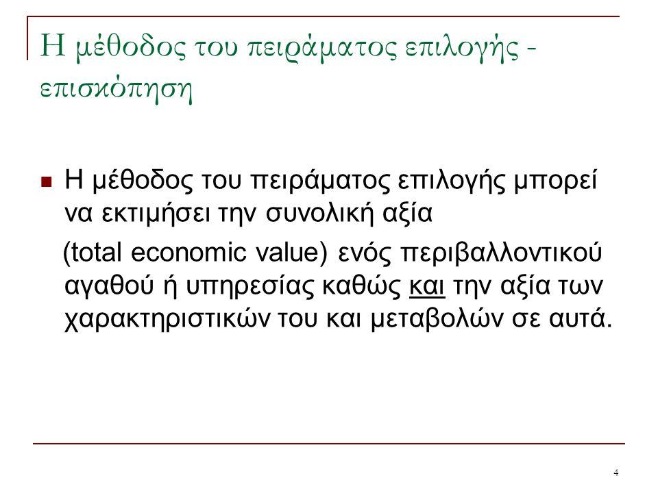4 Η μέθοδος του πειράματος επιλογής - επισκόπηση Η μέθοδος του πειράματος επιλογής μπορεί να εκτιμήσει την συνολική αξία (total economic value) ενός περιβαλλοντικού αγαθού ή υπηρεσίας καθώς και την αξία των χαρακτηριστικών του και μεταβολών σε αυτά.