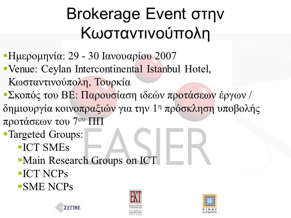 Brokerage Event στην Κωσταντινούπολη  Ημερομηνία: 29 - 30 Ιανουαρίου 2007  Venue: Ceylan Intercontinental Istanbul Hotel, Κωσταντινούπολη, Τουρκία  Σκοπός του ΒΕ: Παρουσίαση ιδεών προτάσεων έργων / δημιουργία κοινοπραξιών για την 1 η πρόσκληση υποβολής προτάσεων του 7 ου ΠΠ  Targeted Groups:  ICT SMEs  Main Research Groups on ICT  ICT NCPs  SME NCPs