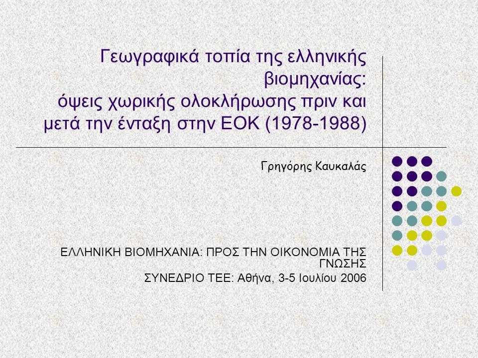 Γεωγραφικά τοπία της ελληνικής βιομηχανίας: όψεις χωρικής ολοκλήρωσης πριν και μετά την ένταξη στην ΕΟΚ (1978-1988) Γρηγόρης Καυκαλάς ΕΛΛΗΝΙΚΗ ΒΙΟΜΗΧΑ