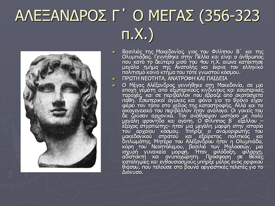 ΑΛΕΞΑΝΔΡΟΣ Γ΄ Ο ΜΕΓΑΣ (356-323 π.Χ.) ► Βασιλιάς της Μακεδονίας, γιος του Φιλίππου Β΄ και της Ολυμπιάδας. Γεννήθηκε στην Πέλλα και είναι ο άνθρωπος που