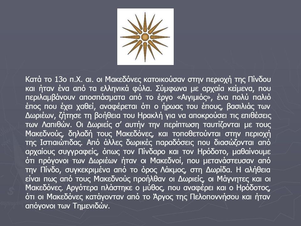 Κατά το 13ο π.Χ. αι. οι Μακεδόνες κατοικούσαν στην περιοχή της Πίνδου και ήταν ένα από τα ελληνικά φύλα. Σύμφωνα με αρχαία κείμενα, που περιλαμβάνουν