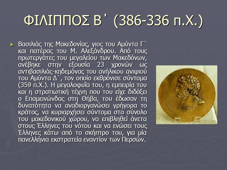 ΦΙΛΙΠΠΟΣ Β΄ (386-336 π.Χ.) ►Β►Β►Β►Βασιλιάς της Μακεδονίας, γιος του Αμύντα Γ΄ και πατέρας του Μ. Αλεξάνδρου. Από τους πρωτεργάτες του μεγαλείου των Μα