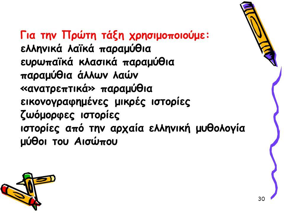 Για την Πρώτη τάξη χρησιμοποιούμε: ελληνικά λαϊκά παραμύθια ευρωπαϊκά κλασικά παραμύθια παραμύθια άλλων λαών «ανατρεπτικά» παραμύθια εικονογραφημένες μικρές ιστορίες ζωόμορφες ιστορίες ιστορίες από την αρχαία ελληνική μυθολογία μύθοι του Αισώπου 30