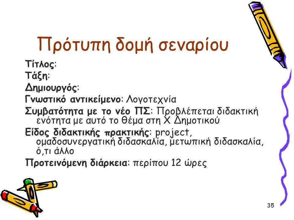 Πρότυπη δομή σεναρίου Tίτλος: Τάξη: Δημιουργός: Γνωστικό αντικείμενο: Λογοτεχνία Συμβατότητα με το νέο ΠΣ: Προβλέπεται διδακτική ενότητα με αυτό το θέμα στη Χ Δημοτικού Είδος διδακτικής πρακτικής: project, ομαδοσυνεργατική διδασκαλία, μετωπική διδασκαλία, ό,τι άλλο Προτεινόμενη διάρκεια: περίπου 12 ώρες 35