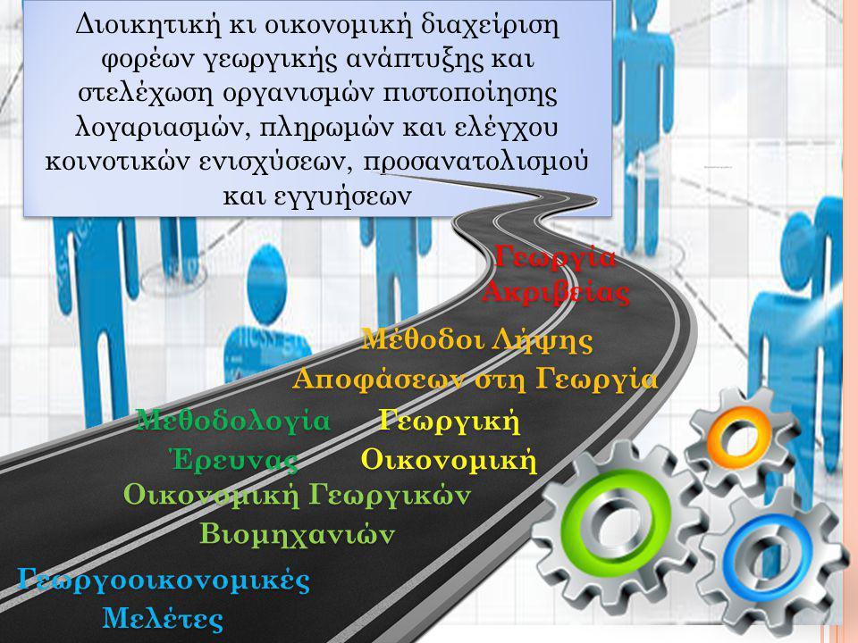 Διοικητική κι οικονομική διαχείριση φορέων γεωργικής ανάπτυξης και στελέχωση οργανισμών πιστοποίησης λογαριασμών, πληρωμών και ελέγχου κοινοτικών ενισχύσεων, προσανατολισμού και εγγυήσεων Μέθοδοι Λήψης Αποφάσεων στη Γεωργία Μεθοδολογία Έρευνας Γεωργία Ακριβείας Οικονομική Γεωργικών Βιομηχανιών Γεωργοοικονομικές Μελέτες Γεωργική Οικονομική