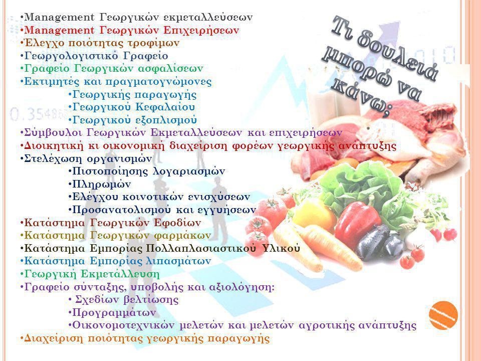 Management Γεωργικών εκμεταλλεύσεων Management Γεωργικών Επιχειρήσεων Έλεγχο ποιότητας τροφίμων Γεωργολογιστικό Γραφείο Γραφείο Γεωργικών ασφαλίσεων Εκτιμητές και πραγματογνώμονες Γεωργικής παραγωγής Γεωργικού Κεφαλαίου Γεωργικού εξοπλισμού Σύμβουλοι Γεωργικών Εκμεταλλεύσεων και επιχειρήσεων Διοικητική κι οικονομική διαχείριση φορέων γεωργικής ανάπτυξης Στελέχωση οργανισμών Πιστοποίησης λογαριασμών Πληρωμών Ελέγχου κοινοτικών ενισχύσεων Προσανατολισμού και εγγυήσεων Κατάστημα Γεωργικών Εφοδίων Κατάστημα Γεωργικών φαρμάκων Κατάστημα Εμπορίας Πολλαπλασιαστικού Υλικού Κατάστημα Εμπορίας λιπασμάτων Γεωργική Εκμετάλλευση Γραφείο σύνταξης, υποβολής και αξιολόγηση: Σχεδίων βελτίωσης Προγραμμάτων Οικονομοτεχνικών μελετών και μελετών αγροτικής ανάπτυξης Διαχείριση ποιότητας γεωργικής παραγωγής