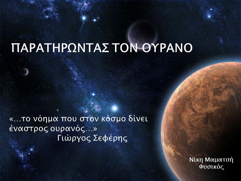 ΠΑΡΑΤΗΡΩNTAΣ ΤΟΝ ΟΥΡΑΝΟ Νίκη Μαματσή Φυσικός «…το νόημα που στον κόσμο δίνει έναστρος ουρανός…» Γιώργος Σεφέρης
