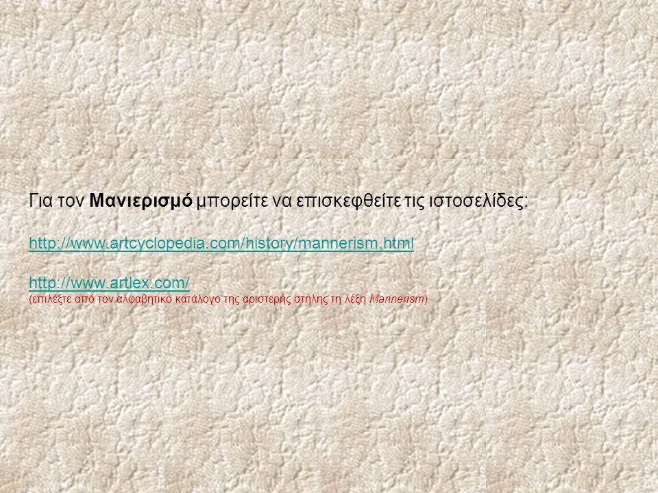 Για τον Μανιερισμό μπορείτε να επισκεφθείτε τις ιστοσελίδες: http://www.artcyclopedia.com/history/mannerism.html http://www.artlex.com/ (επιλέξτε από