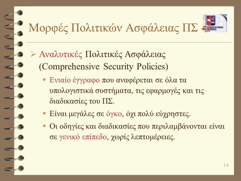 14 Μορφές Πολιτικών Ασφάλειας ΠΣ -2-  Αναλυτικές Πολιτικές Ασφάλειας (Comprehensive Security Policies)  Ενιαίο έγγραφο που αναφέρεται σε όλα τα υπολογιστικά συστήματα, τις εφαρμογές και τις διαδικασίες του ΠΣ.