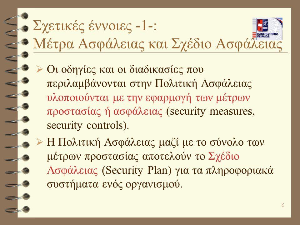 6 Σχετικές έννοιες -1-: Μέτρα Aσφάλειας και Σχέδιο Ασφάλειας  Οι οδηγίες και οι διαδικασίες που περιλαμβάνονται στην Πολιτική Ασφάλειας υλοποιούνται με την εφαρμογή των μέτρων προστασίας ή ασφάλειας (security measures, security controls).