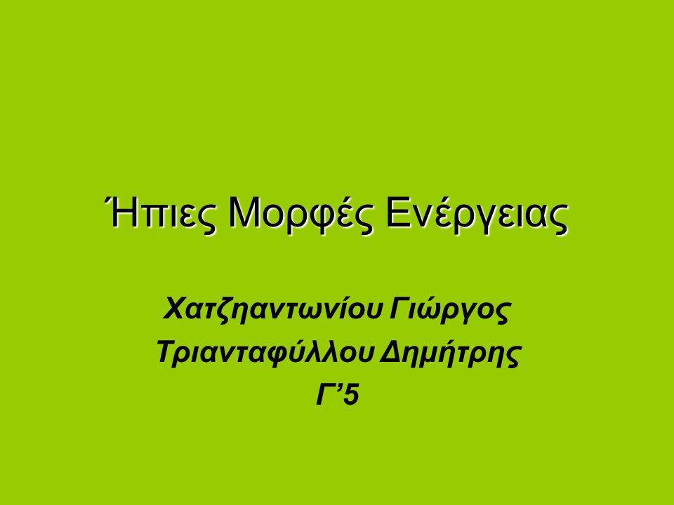 Ήπιες Μορφές Ενέργειας Χατζηαντωνίου Γιώργος Τριανταφύλλου Δημήτρης Γ'5