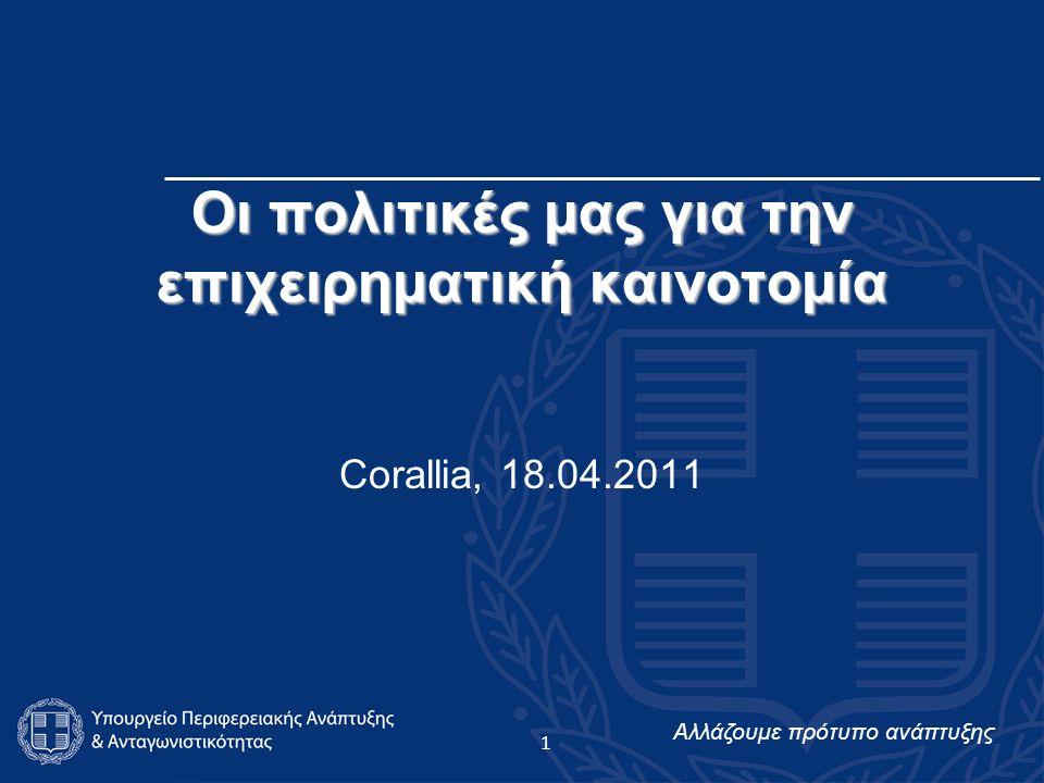 Αλλάζουμε πρότυπο ανάπτυξης Οι πολιτικές μας για την επιχειρηματική καινοτομία Corallia, 18.04.2011 1