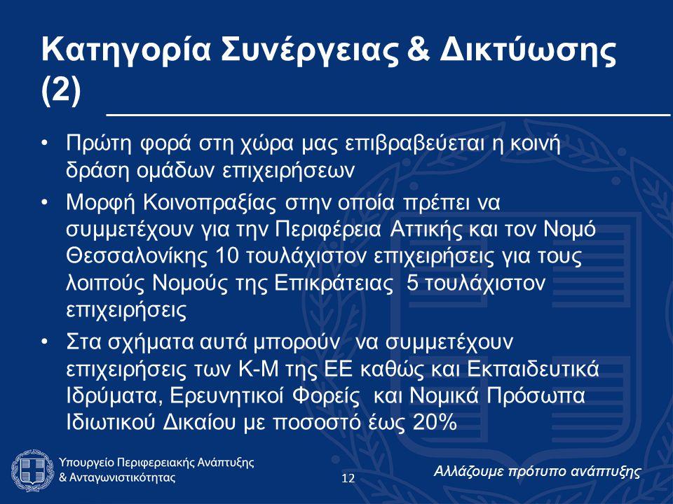Αλλάζουμε πρότυπο ανάπτυξης Κατηγορία Συνέργειας & Δικτύωσης (2) Πρώτη φορά στη χώρα μας επιβραβεύεται η κοινή δράση ομάδων επιχειρήσεων Μορφή Κοινοπραξίας στην οποία πρέπει να συμμετέχουν για την Περιφέρεια Αττικής και τον Νομό Θεσσαλονίκης 10 τουλάχιστον επιχειρήσεις για τους λοιπούς Νομούς της Επικράτειας 5 τουλάχιστον επιχειρήσεις Στα σχήματα αυτά μπορούν να συμμετέχουν επιχειρήσεις των Κ-Μ της ΕΕ καθώς και Εκπαιδευτικά Ιδρύματα, Ερευνητικοί Φορείς και Νομικά Πρόσωπα Ιδιωτικού Δικαίου με ποσοστό έως 20% 12