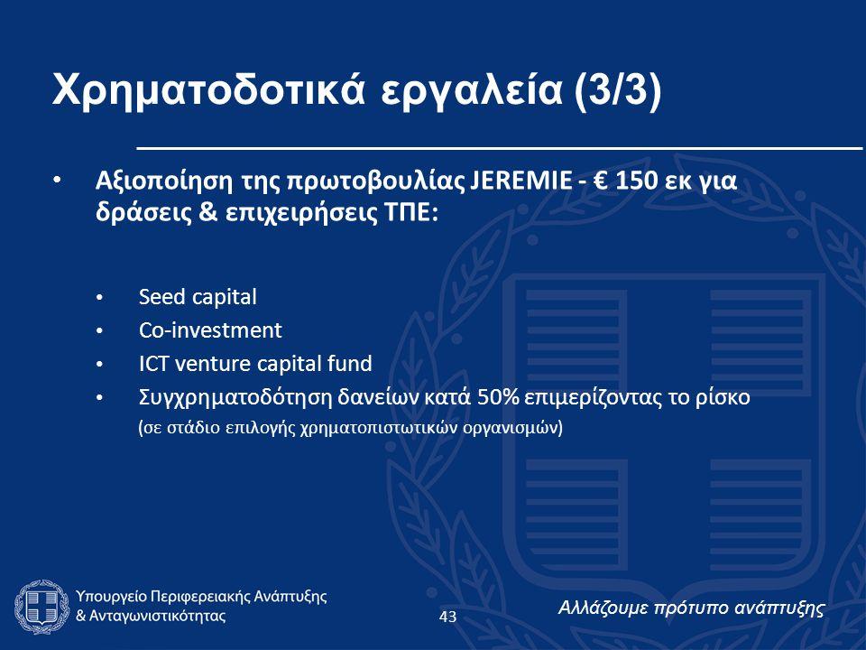 Αλλάζουμε πρότυπο ανάπτυξης Χρηματοδοτικά εργαλεία (3/3) Αξιοποίηση της πρωτοβουλίας JEREMIE - € 150 εκ για δράσεις & επιχειρήσεις ΤΠΕ: Seed capital Co-investment ICT venture capital fund Συγχρηματοδότηση δανείων κατά 50% επιμερίζοντας το ρίσκο (σε στάδιο επιλογής χρηματοπιστωτικών οργανισμών) 43