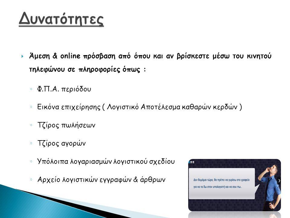  Άμεση & online πρόσβαση από όπου και αν βρίσκεστε μέσω του κινητού τηλεφώνου σε πληροφορίες όπως : ◦ Φ.Π.Α. περιόδου ◦ Εικόνα επιχείρησης ( Λογιστικ