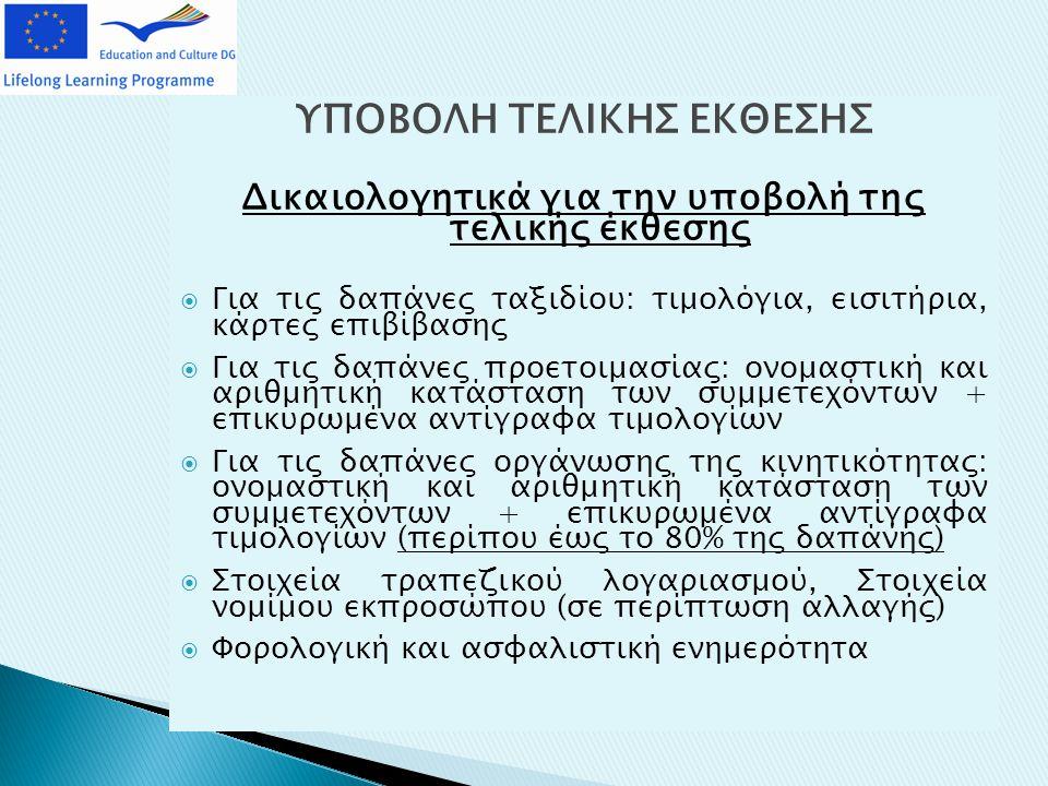 ΥΠΟΒΟΛΗ ΤΕΛΙΚΗΣ ΕΚΘΕΣΗΣ Δικαιολογητικά για την υποβολή της τελικής έκθεσης  Για τις δαπάνες ταξιδίου: τιμολόγια, εισιτήρια, κάρτες επιβίβασης  Για τις δαπάνες προετοιμασίας: ονομαστική και αριθμητική κατάσταση των συμμετεχόντων + επικυρωμένα αντίγραφα τιμολογίων  Για τις δαπάνες οργάνωσης της κινητικότητας: ονομαστική και αριθμητική κατάσταση των συμμετεχόντων + επικυρωμένα αντίγραφα τιμολογίων (περίπου έως το 80% της δαπάνης)  Στοιχεία τραπεζικού λογαριασμού, Στοιχεία νομίμου εκπροσώπου (σε περίπτωση αλλαγής)  Φορολογική και ασφαλιστική ενημερότητα
