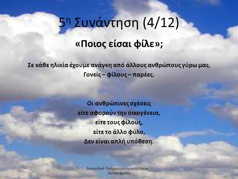 5 η Συνάντηση (4/12) «Ποιος είσαι φίλε»; Σε κάθε ηλικία έχουμε ανάγκη από άλλους ανθρώπους γύρω μας. Γονείς – φίλους – παρέες. Οι ανθρώπινες σχέσεις ε