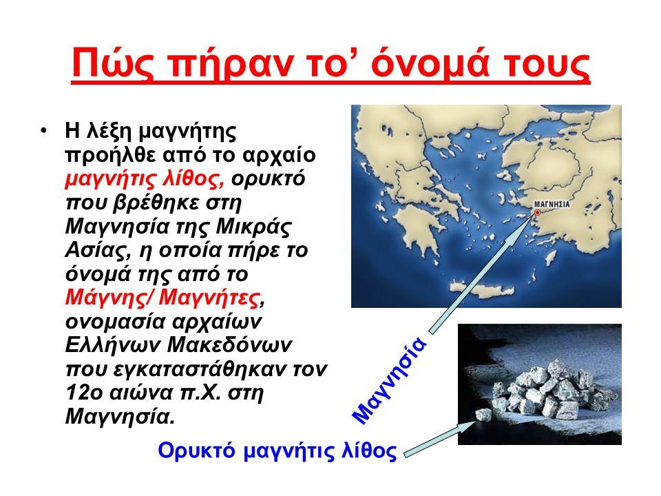 Πώς πήραν το' όνομά τους Η λέξη μαγνήτης προήλθε από το αρχαίο μαγνήτις λίθος, ορυκτό που βρέθηκε στη Μαγνησία της Μικράς Ασίας, η οποία πήρε το όνομά