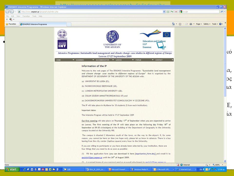 http://www.aegean.gr/geography/ip/index.php Η Προετοιμασία ΙΙ Η προετοιμασία: τρία βασικά μέρη: –το ακαδημαϊκό μέρος: πρόταση, αλλά και επιπλέον το ημερήσιο ακαδημαϊκό πρόγραμμα, οι διαλέξεις, το πεδίο, οι εργασίες, η αξιολόγηση –η εξυπηρέτηση των συμμετεχόντων: διαμονή, μετακινήσεις, γεύματα, υποδομές διδασκαλίας, υποδομές εργασίας φοιτητών, διαδικτυακός χώρος για εργασίες και υλικό, εξοπλισμός πεδίου, φάκελος με υλικό για συμμετέχοντες, κτλ.