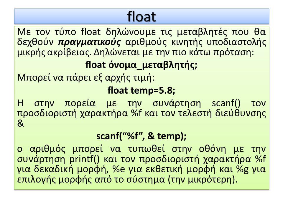 floatfloat Με τον τύπο float δηλώνουμε τις μεταβλητές που θα δεχθούν πραγματικούς αριθμούς κινητής υποδιαστολής μικρής ακρίβειας. Δηλώνεται με την πιο