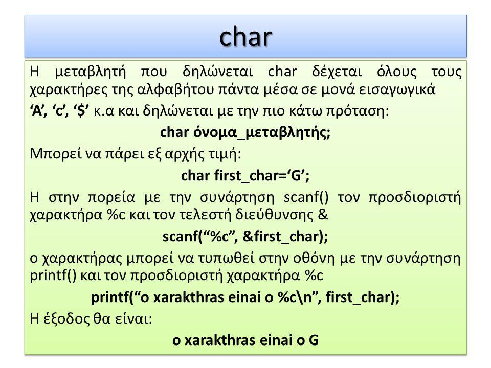 charchar Η μεταβλητή που δηλώνεται char δέχεται όλους τους χαρακτήρες της αλφαβήτου πάντα μέσα σε μονά εισαγωγικά 'Α', 'c', '$' κ.α και δηλώνεται με τ