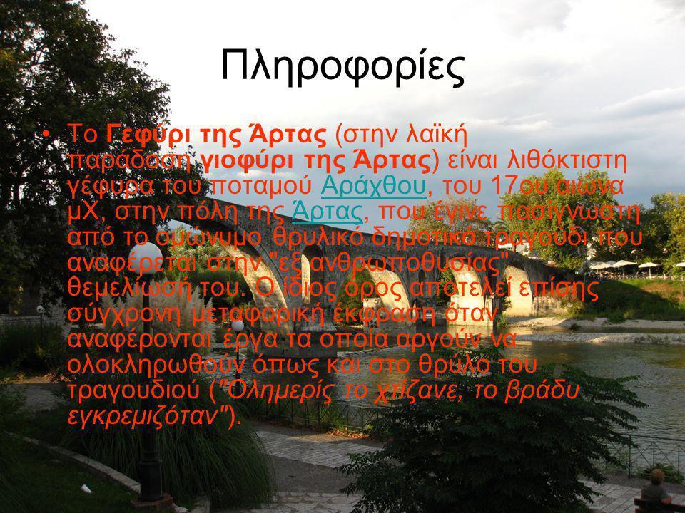 Πληροφορίες To Γεφύρι της Άρτας (στην λαϊκή παράδοση γιοφύρι της Άρτας) είναι λιθόκτιστη γέφυρα του ποταμού Αράχθου, του 17ου αιώνα μΧ, στην πόλη της