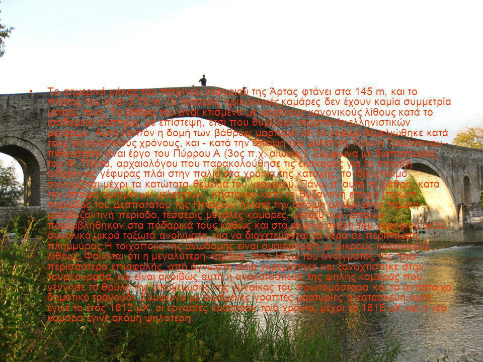 Το σημερινό μήκος του πέτρινου γεφυριού της Άρτας φτάνει στα 145 m, και το πλάτος του είναι 3,75 m. Οι τέσσερις ημικυκλικές καμάρες δεν έχουν καμία συ