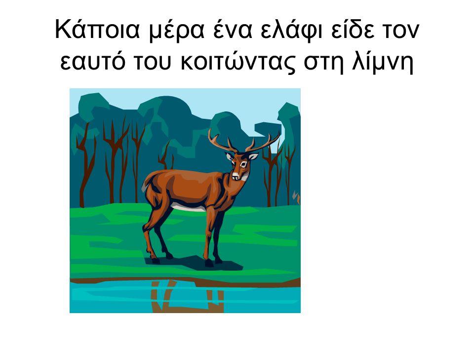 Κάποια μέρα ένα ελάφι είδε τον εαυτό του κοιτώντας στη λίμνη