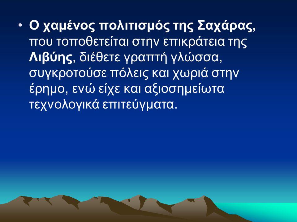 Ο χαμένος πολιτισμός της Σαχάρας, που τοποθετείται στην επικράτεια της Λιβύης, διέθετε γραπτή γλώσσα, συγκροτούσε πόλεις και χωριά στην έρημο, ενώ είχε και αξιοσημείωτα τεχνολογικά επιτεύγματα.