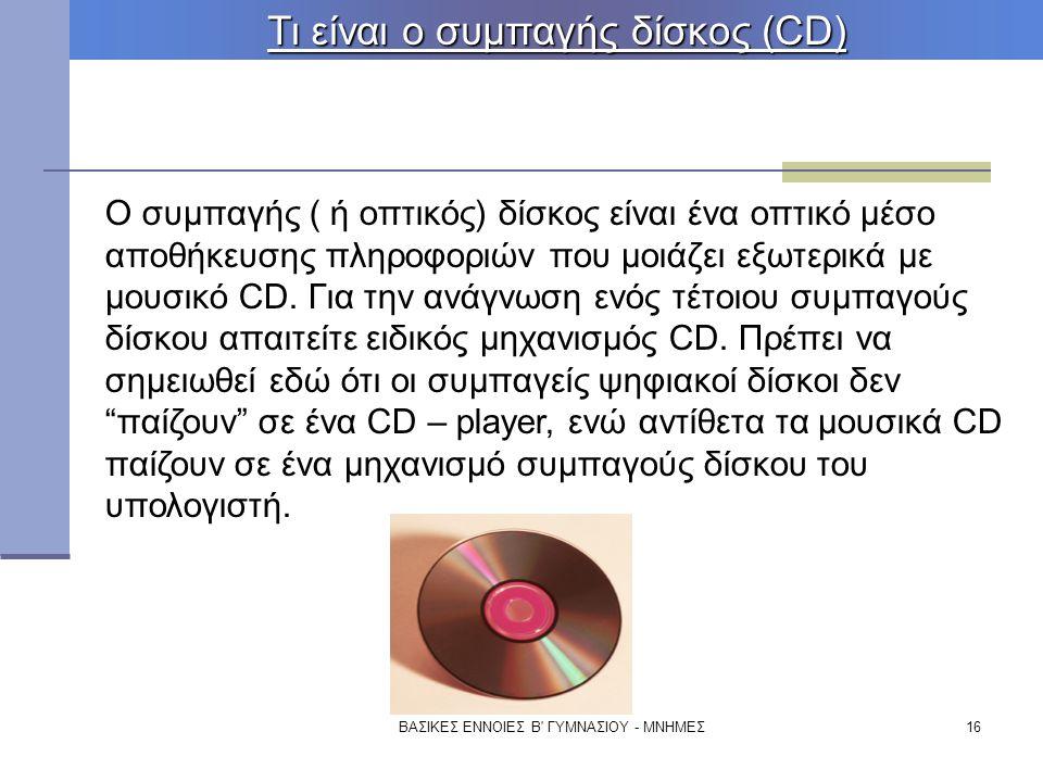 ΒΑΣΙΚΕΣ ΕΝΝΟΙΕΣ Β' ΓΥΜΝΑΣΙΟΥ - ΜΝΗΜΕΣ16 Τι είναι ο συμπαγής δίσκος (CD) Ο συμπαγής ( ή οπτικός) δίσκος είναι ένα οπτικό μέσο αποθήκευσης πληροφοριών π