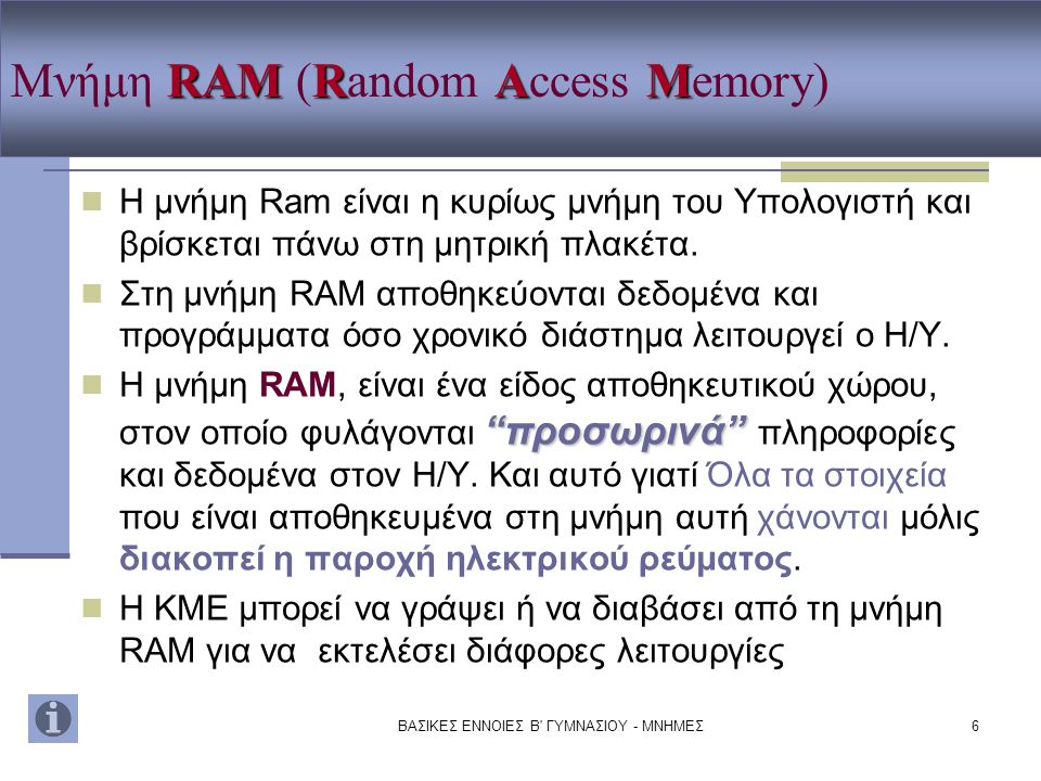ΒΑΣΙΚΕΣ ΕΝΝΟΙΕΣ Β' ΓΥΜΝΑΣΙΟΥ - ΜΝΗΜΕΣ6 RAMRAM Μνήμη RAM (Random Access Memory) Η μνήμη Ram είναι η κυρίως μνήμη του Υπολογιστή και βρίσκεται πάνω στη